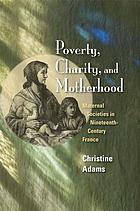 Poverty, charity, and motherhood : maternal societies in nineteenth-century France