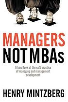 Managers, not MBAs : a hard look at the soft practice of managing and management development