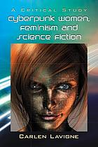 Cyberpunk women, feminism and science fiction : a critical study