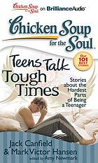 Chicken soup for the soul. Teens talk tough times : stories about the hardest parts of being a teenager
