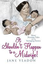 It shouldn't happen to a midwife : more nursing tales from the swinging sixties