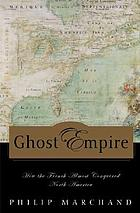 Ghost empire : how the French almost conquered North America