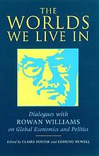 The worlds we live in : dialogues with Rowan Williams on global economics and politics