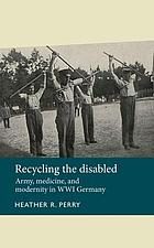Recycling the disabled : army, medicine, and modernity in WWI Germany