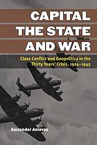 Capital, the state, and war : class conflict and geopolitics in the thirty years' crisis, 1914-1945