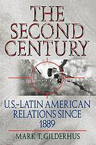 The second century : U.S.--Latin American relations since 1889