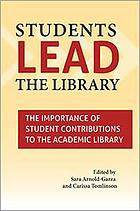 Students lead the library : the importance of student contributions to the academic library