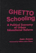 Ghetto schooling : a political economy of urban educational reform