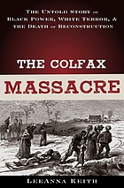 The Colfax massacre : the untold story of Black power, White terror, and the death of Reconstruction