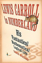 Lewis Carroll in numberland : his fantastical mathematical logical life : an agony in eight fits