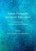 Future prospects for music education : corroborating informal learning pedagogy