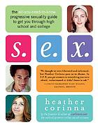 S.E.X. : the all-you-need-to-know progressive sexuality guide to get you through high school and college