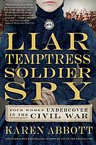 Liar, temptress, soldier, spy : four women undercover in the Civil War