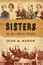 Sisters : the lives of America's suffragists