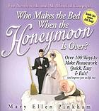 Who makes the bed when the honeymoon is over? : over 100 ways to make housework quick, easy & fair! (and improve your sex life, too)