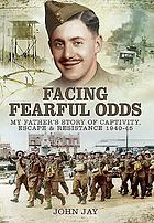 Facing fearful odds : my father's story of captivitiy, escape and resistance, 1940-1945