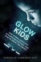 Glow kids : how screen addiction is hijacking our kids--and how to break the trance