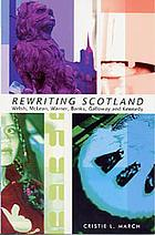 Rewriting Scotland : Welsh, McLean, Warner, Banks, Galloway, and Kennedy