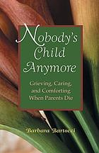 Nobody's child anymore : grieving, caring, and comforting when parents die