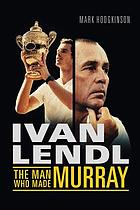 Ivan Lendl : the man who made Murray