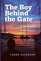 The boy behind the gate : how his dream of sailing around the world became a six-year odyssey of adventure, fear, discovery and love