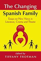The changing Spanish family : essays on new views in literature, cinema and theater