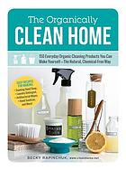 The organically clean home : 150 everyday organic cleaning products you can make yourself-the natural, chemical-free way