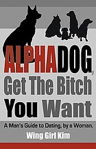 AlphaDog, get the bitch you want : a man's guide to dating : by a woman