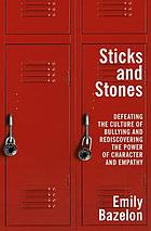 Sticks and stones : defeating the culture of bullying and rediscovering the power of character and empathy