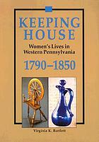 Keeping house : women's lives in western Pennsylvania, 1790-1850