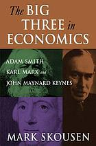 The big three in economics : Adam Smith, Karl Marx, and John Maynard Keynes