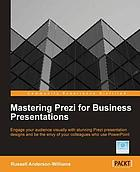 Mastering Prezi for business presentations : engage your audience visually with stunning Prezi presentation designs and be the envy of your colleagues who use PowerPoint