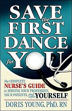 Save the first dance for you : the complete nurse's guide to serving your profession, your patients, and yourself