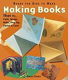 Making books that fly, fold, wrap, hide, pop up, twist, and turn : books for kids to make