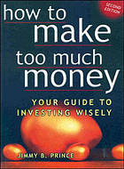 How to make too much money : your guide to investing wisely