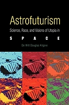 Astrofuturism : science, race, and visions of utopia in space