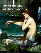 Art in the age of Queen Victoria : treasures from the Royal Academy of Arts permanent collection