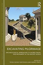 Excavating pilgrimage : archaeological approaches to sacred travel and movement in the ancient world