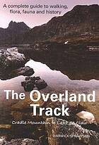 The Overland Track - Cradle Mountain to Lake St Clair : a complete guide to walking, flora, fauna and history