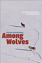 Among wolves : Gordon Haber's insights into Alaska's most misunderstood animal