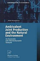 Ambivalent joint production and the natural environment : an economic and thermodynamic analysis