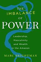 The imbalance of power : leadership, masculinity and wealth in the Amazon