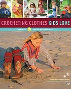 Crocheting clothes kids love : includes 28 fun-to-wear projects
