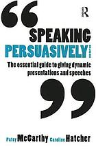 Speaking persuasively : the essential guide to giving dynamic presentations and speeches
