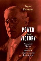 Power without victory : Woodrow Wilson and the American internationalist experiment