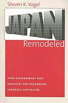 Japan remodeled : how government and industry are reforming Japanese capitalism