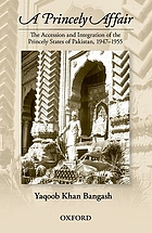 A Princely Affair : the Accession and Integration of the Princely States of Pakistan, 1947-1955