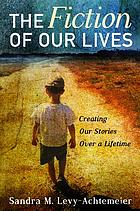 The Fiction of Our Lives : Creating Our Stories Over a Lifetime.