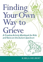 Finding your own way to grieve : a creative activity workbook for kids and teens on the autism spectrum