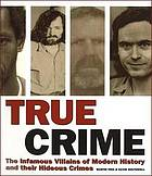 True crime : the infamous villains of modern history and their hideous crimes